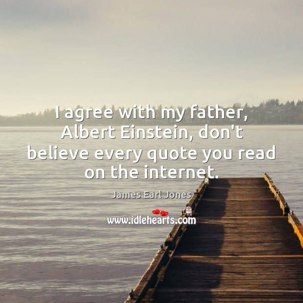 I agree with my father, Albert Einstein, don't believe every quote you James Earl Jones Picture Quote