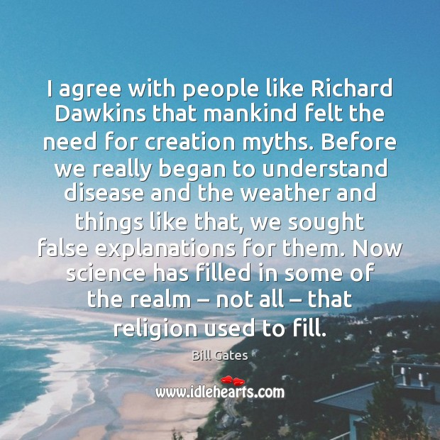 I agree with people like Richard Dawkins that mankind felt the need Bill Gates Picture Quote