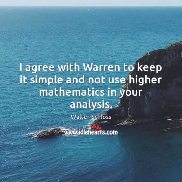 I agree with Warren to keep it simple and not use higher mathematics in your analysis. Agree Quotes Image