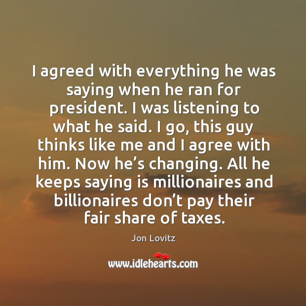 I agreed with everything he was saying when he ran for president. Jon Lovitz Picture Quote