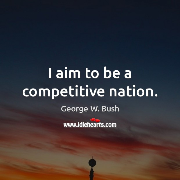 I aim to be a competitive nation. George W. Bush Picture Quote