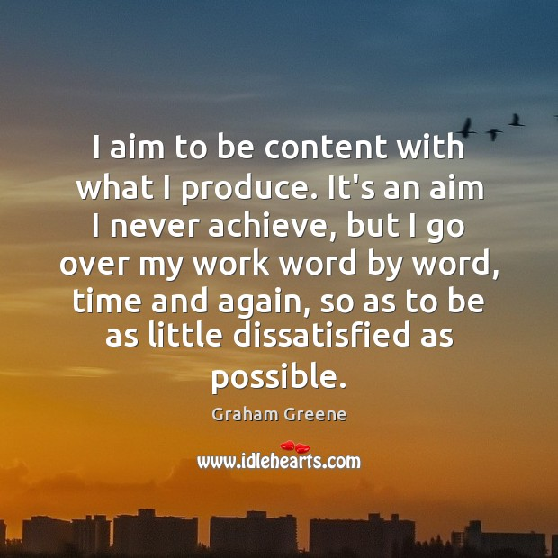 I aim to be content with what I produce. It's an aim Graham Greene Picture Quote