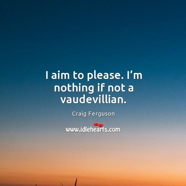 I aim to please. I'm nothing if not a vaudevillian. Image