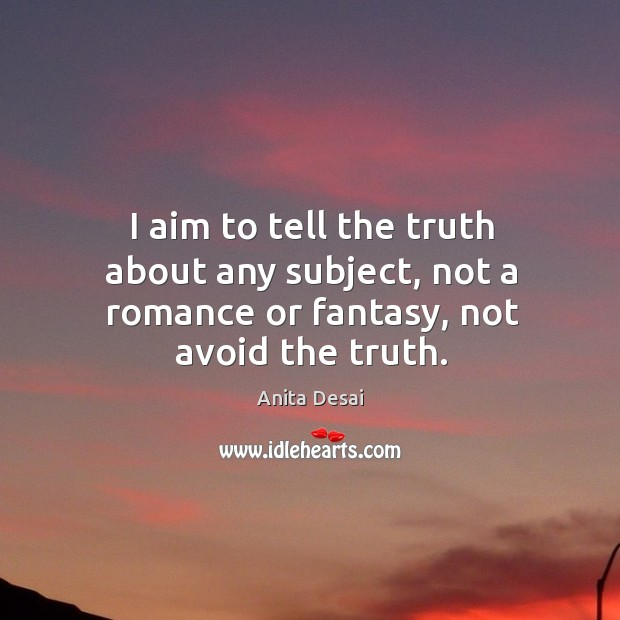 Image, I aim to tell the truth about any subject, not a romance or fantasy, not avoid the truth.