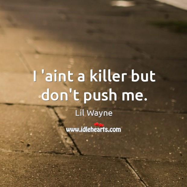 Image, I 'aint a killer but don't push me.