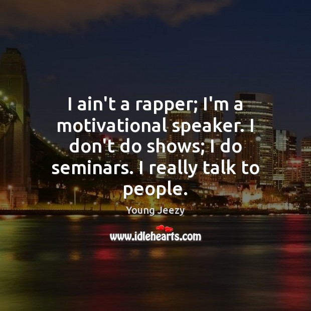 Image, I ain't a rapper; I'm a motivational speaker. I don't do shows;