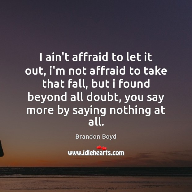 I ain't affraid to let it out, i'm not affraid to take Brandon Boyd Picture Quote