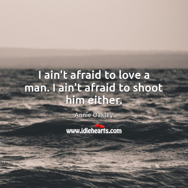 Image, I ain't afraid to love a man. I ain't afraid to shoot him either.