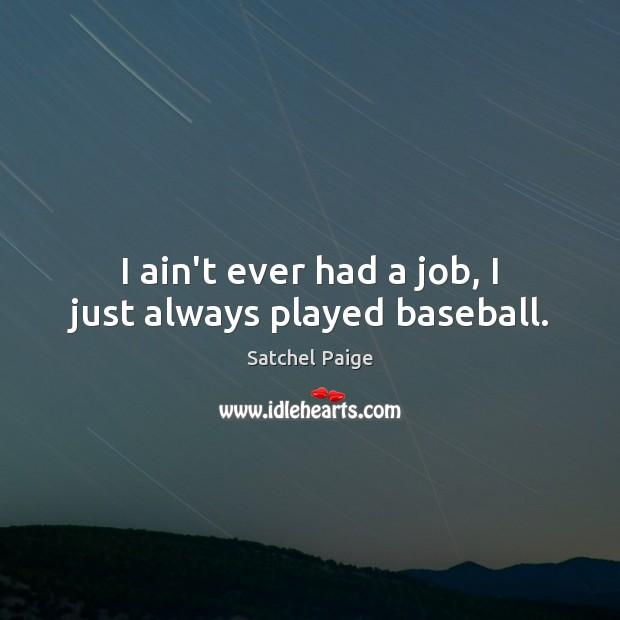 Image, I ain't ever had a job, I just always played baseball.