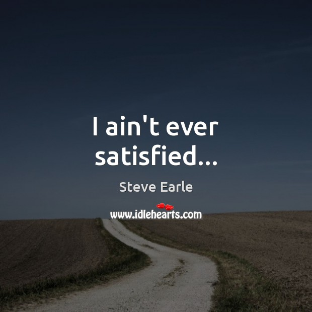 I ain't ever satisfied… Steve Earle Picture Quote