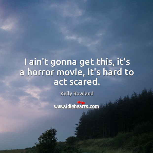 I ain't gonna get this, it's a horror movie, it's hard to act scared. Kelly Rowland Picture Quote