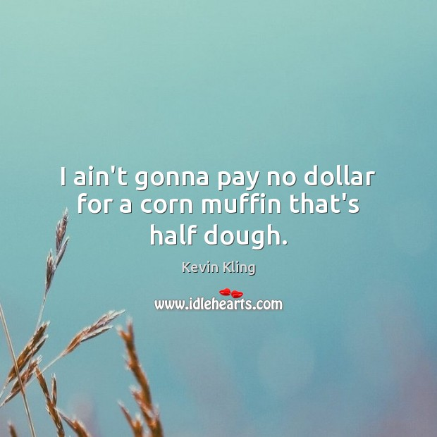 I ain't gonna pay no dollar for a corn muffin that's half dough. Image
