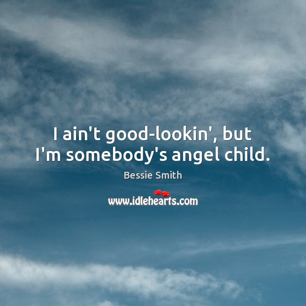 Image, I ain't good-lookin', but I'm somebody's angel child.