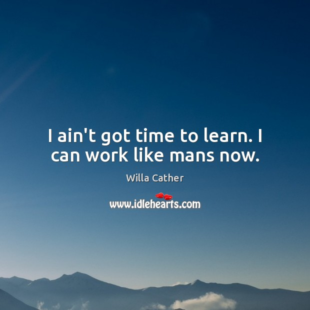 I ain't got time to learn. I can work like mans now. Image
