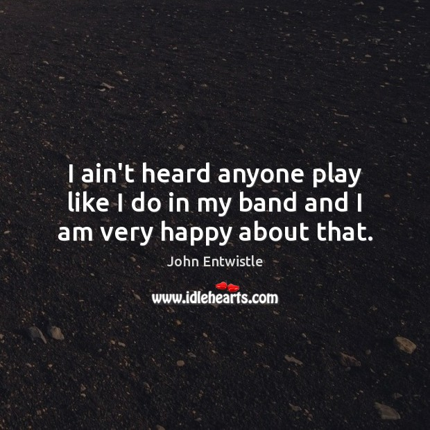 I ain't heard anyone play like I do in my band and I am very happy about that. Image