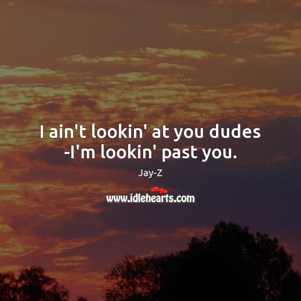 I ain't lookin' at you dudes -I'm lookin' past you. Image