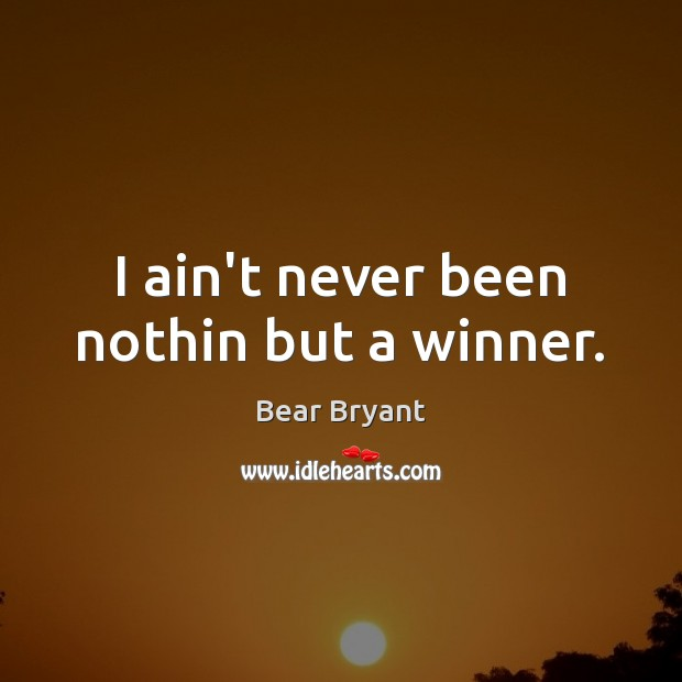 I ain't never been nothin but a winner. Bear Bryant Picture Quote