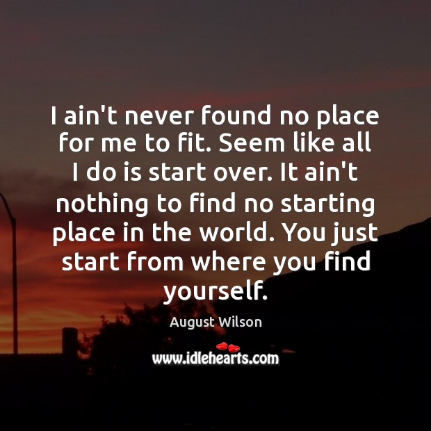 I ain't never found no place for me to fit. Seem like August Wilson Picture Quote