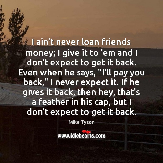 I ain't never loan friends money; I give it to 'em and Mike Tyson Picture Quote