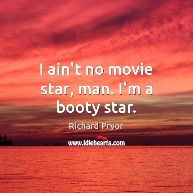 I ain't no movie star, man. I'm a booty star. Richard Pryor Picture Quote