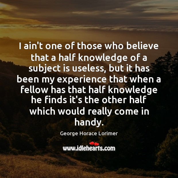 Image, I ain't one of those who believe that a half knowledge of