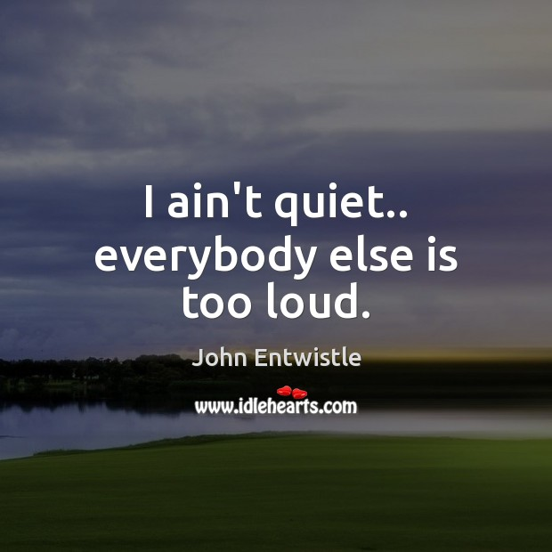 Image, I ain't quiet.. everybody else is too loud.