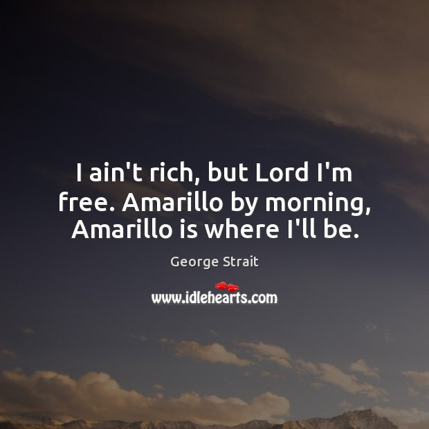 I ain't rich, but Lord I'm free. Amarillo by morning, Amarillo is where I'll be. Image