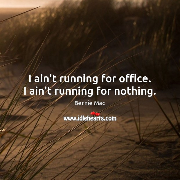I ain't running for office. I ain't running for nothing. Image