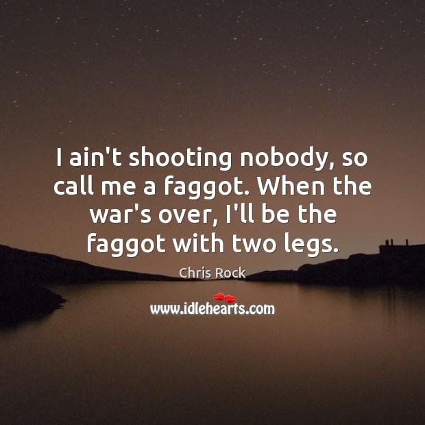 I ain't shooting nobody, so call me a faggot. When the war's Image