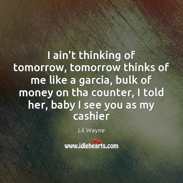 Image, I ain't thinking of tomorrow, tomorrow thinks of me like a garcia,
