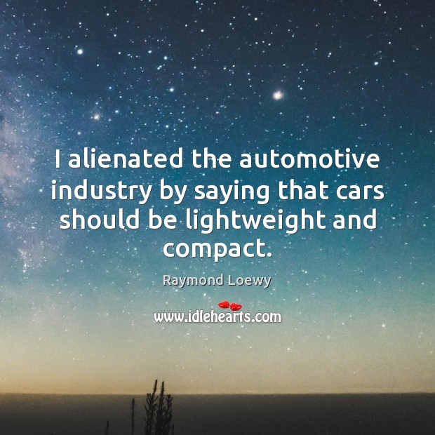 Image, I alienated the automotive industry by saying that cars should be lightweight and compact.
