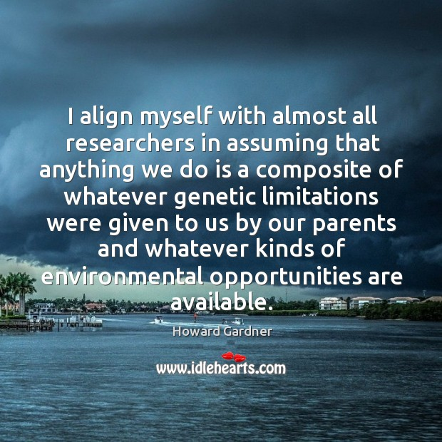 I align myself with almost all researchers in assuming that anything we do is a composite Howard Gardner Picture Quote