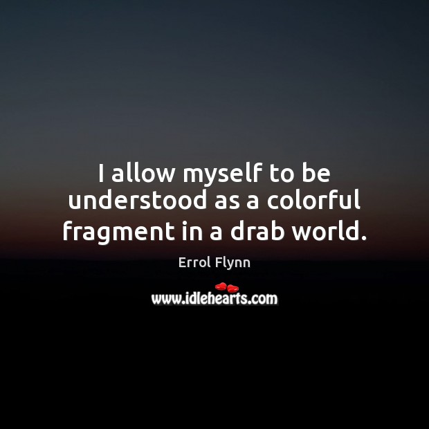 I allow myself to be understood as a colorful fragment in a drab world. Image