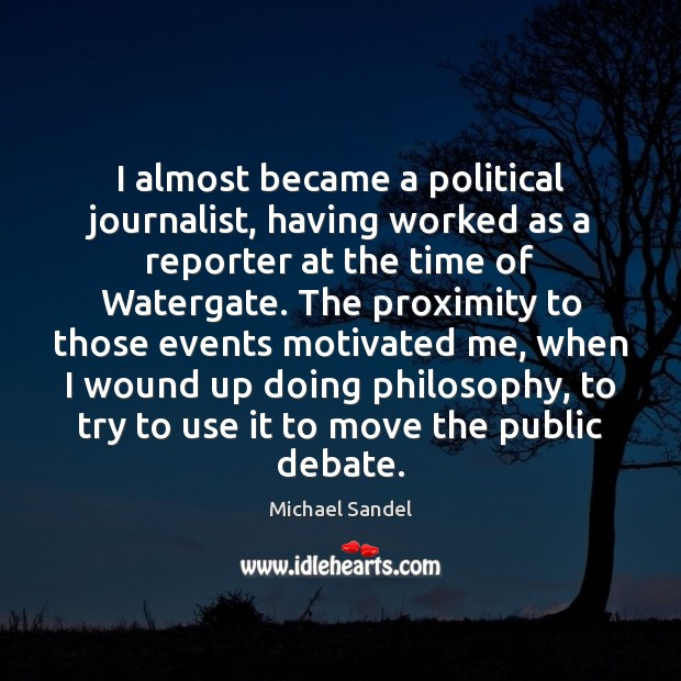 I almost became a political journalist, having worked as a reporter at Michael Sandel Picture Quote