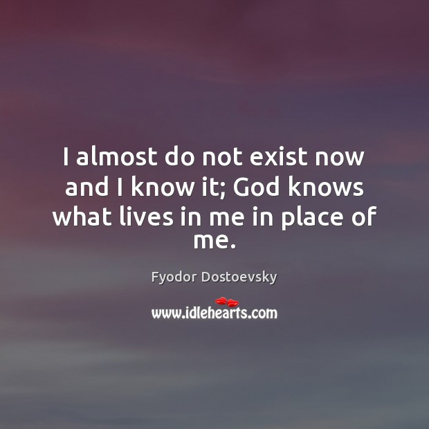 I almost do not exist now and I know it; God knows what lives in me in place of me. Fyodor Dostoevsky Picture Quote