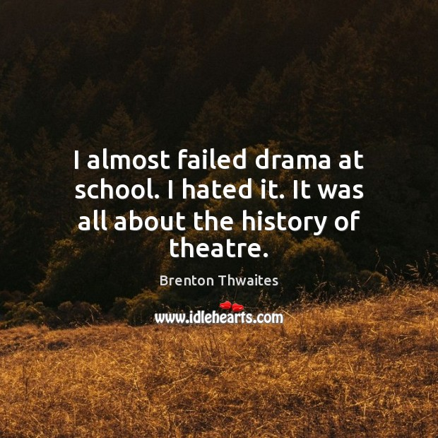 Image, I almost failed drama at school. I hated it. It was all about the history of theatre.