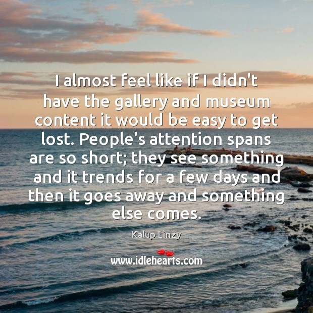 I almost feel like if I didn't have the gallery and museum Kalup Linzy Picture Quote