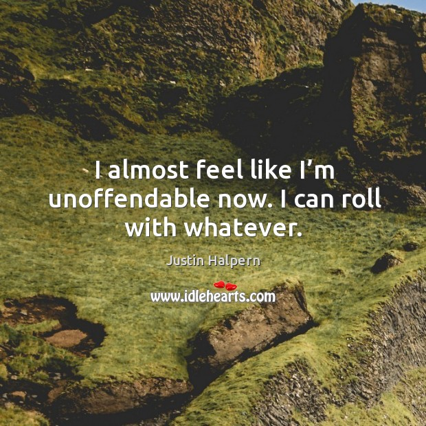 I almost feel like I'm unoffendable now. I can roll with whatever. Justin Halpern Picture Quote