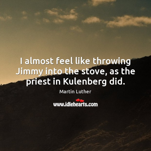 I almost feel like throwing Jimmy into the stove, as the priest in Kulenberg did. Martin Luther Picture Quote