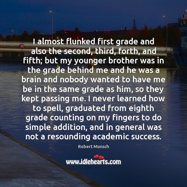 I almost flunked first grade and also the second, third, forth, and Robert Munsch Picture Quote