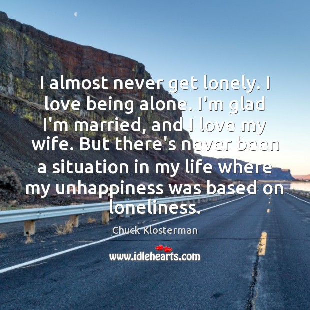 I almost never get lonely. I love being alone. I'm glad I'm Chuck Klosterman Picture Quote
