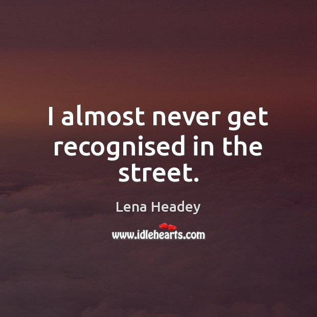 I almost never get recognised in the street. Lena Headey Picture Quote