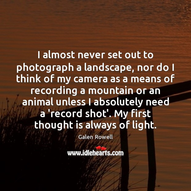 I almost never set out to photograph a landscape, nor do I Galen Rowell Picture Quote