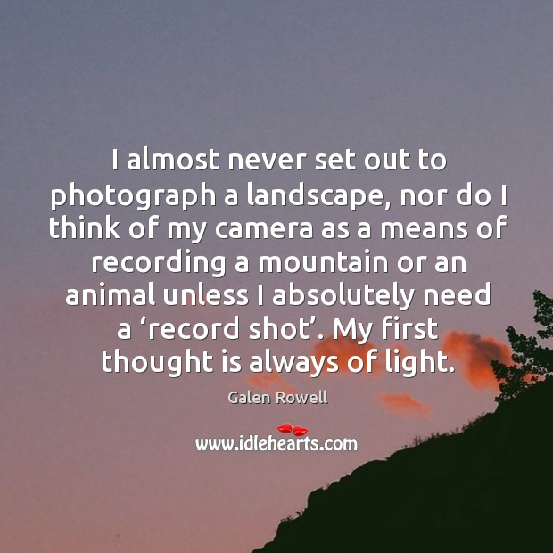 I almost never set out to photograph a landscape, nor do I think of my camera as a means of recording Galen Rowell Picture Quote