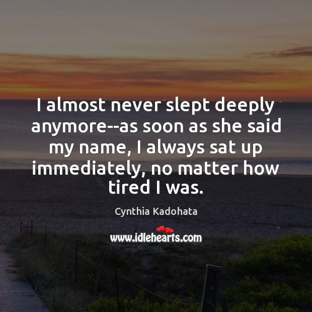 I almost never slept deeply anymore–as soon as she said my name, Cynthia Kadohata Picture Quote