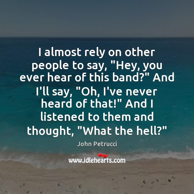 """I almost rely on other people to say, """"Hey, you ever hear John Petrucci Picture Quote"""