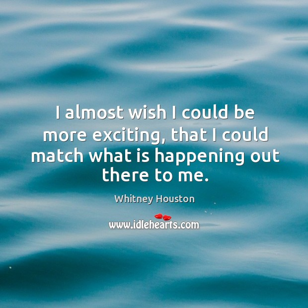 I almost wish I could be more exciting, that I could match what is happening out there to me. Whitney Houston Picture Quote