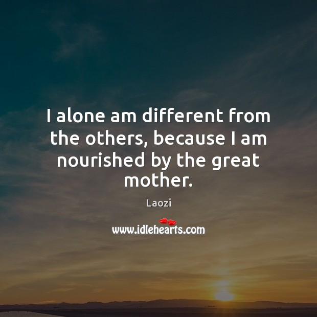 Image, I alone am different from the others, because I am nourished by the great mother.