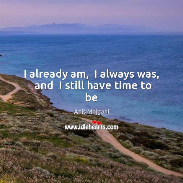 Image, I already am,  I always was,  and  I still have time to be