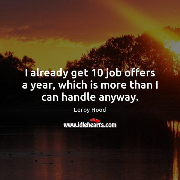 I already get 10 job offers a year, which is more than I can handle anyway. Image